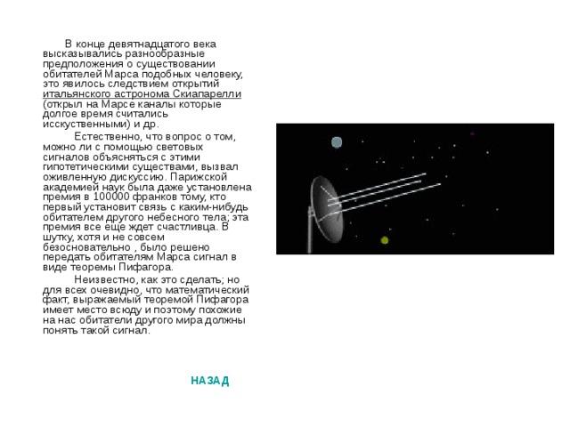 В конце девятнадцатого века высказывались разнообразные предположения о существовании обитателей Марса подобных человеку, это явилось следствием открытий итальянского астронома Скиапарелли (открыл на Марсе каналы которые долгое время считались исскуственными) и др.  Естественно, что вопрос о том, можно ли с помощью световых сигналов объясняться с этими гипотетическими существами, вызвал оживленную дискуссию. Парижской академией наук была даже установлена премия в 100000 франков тому, кто первый установит связь с каким-нибудь обитателем другого небесного тела; эта премия все еще ждет счастливца. В шутку, хотя и не совсем безосновательно , было решено передать обитателям Марса сигнал в виде теоремы Пифагора.  Неизвестно, как это сделать; но для всех очевидно, что математический факт, выражаемый теоремой Пифагора имеет место всюду и поэтому похожие на нас обитатели другого мира должны понять такой сигнал.  НАЗАД