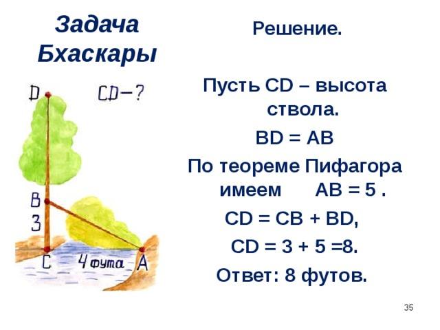 Решение.  Пусть CD – высота ствола. BD = АВ По теореме Пифагора имеем АВ = 5 . CD = CB + BD, CD = 3 + 5 =8. Ответ: 8 футов. Задача Бхаскары