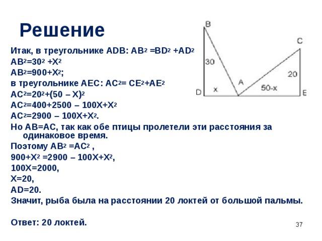 Решение  Итак, в треугольнике АDВ: АВ 2 =ВD 2 +АD 2  АВ 2 =30 2 +Х 2 АВ 2 =900+Х 2 ; в треугольнике АЕС: АС 2 = СЕ 2 +АЕ 2 АС 2 =20 2 +(50 – Х) 2  АС 2 =400+2500 – 100Х+Х 2 АС 2 =2900 – 100Х+Х 2 . Но АВ=АС, так как обе птицы пролетели эти расстояния за одинаковое время. Поэтому АВ 2 =АС 2 , 900+Х 2 =2900 – 100Х+Х 2 , 100Х=2000, Х=20, АD=20. Значит, рыба была на расстоянии 20 локтей от большой пальмы.  Ответ: 20 локтей.