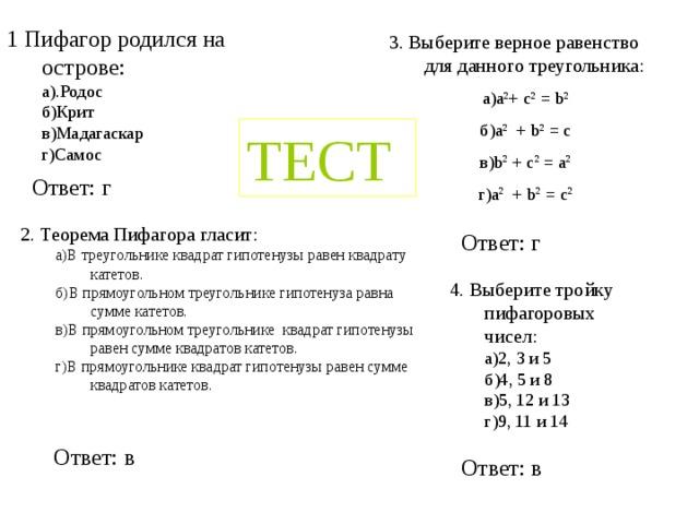1 Пифагор родился на острове: а).Родос б)Крит в)Мадагаскар г)Самос а).Родос б)Крит в)Мадагаскар г)Самос 3. Выберите верное равенство для данного треугольника: а)a 2 + c 2 = b 2 б)a 2 + b 2 = c в)b 2 + c 2 = a 2 г)a 2 + b 2 = c 2 ТЕСТ Ответ: г 2. Теорема Пифагора гласит: a)В треугольнике квадрат гипотенузы равен квадрату катетов. б)В прямоугольном треугольнике гипотенуза равна сумме катетов. в)В прямоугольном треугольнике квадрат гипотенузы равен сумме квадратов катетов. г)В прямоугольнике квадрат гипотенузы равен сумме квадратов катетов. a)В треугольнике квадрат гипотенузы равен квадрату катетов. б)В прямоугольном треугольнике гипотенуза равна сумме катетов. в)В прямоугольном треугольнике квадрат гипотенузы равен сумме квадратов катетов. г)В прямоугольнике квадрат гипотенузы равен сумме квадратов катетов. Ответ: г 4. Выберите тройку пифагоровых чисел: а)2, 3 и 5 б)4, 5 и 8 в)5, 12 и 13 г)9, 11 и 14 а)2, 3 и 5 б)4, 5 и 8 в)5, 12 и 13 г)9, 11 и 14 Ответ: в Ответ: в