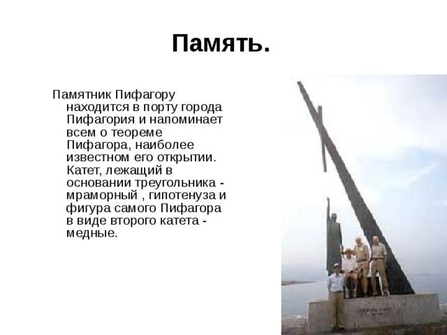 Память. Памятник Пифагору находится в порту города Пифагория и напоминает всем о теореме Пифагора, наиболее известном его открытии. Катет, лежащий в основании треугольника - мраморный , гипотенуза и фигура самого Пифагора в виде второго катета - медные.