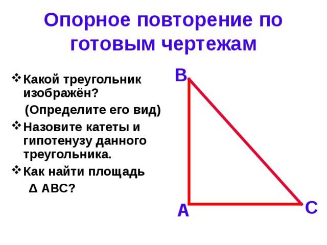 Опорное повторение по готовым чертежам В Какой треугольник изображён?  (Определите его вид) Назовите катеты и гипотенузу данного треугольника. Как найти площадь  Δ АВС? С А