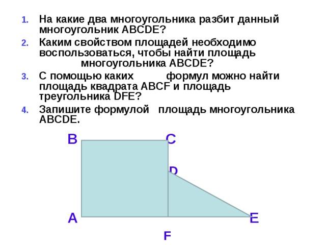 На какие два многоугольника разбит данный многоугольник ABCDE? Каким свойством площадей необходимо воспользоваться, чтобы найти площадь многоугольника ABCDE? С помощью каких формул можно найти площадь квадрата ABCF и площадь треугольника DFE? Запишите формулой площадь многоугольника ABCDE.