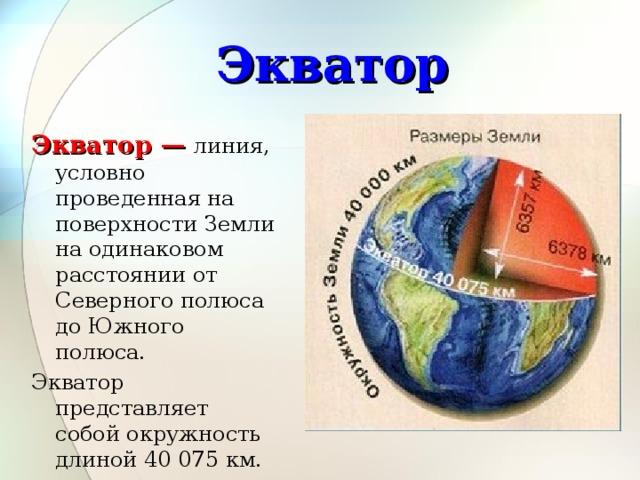 Экватор Экватор — линия, условно проведенная на поверхности Земли на одинаковом расстоянии от Северного полюса до Южного полюса. Экватор представляет собой окружность длиной 40 075 км.