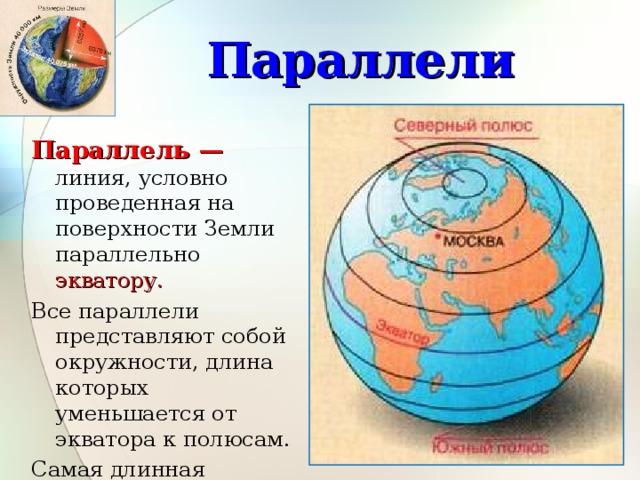 Параллели Параллель — линия, условно проведенная на поверхности Земли параллельно экватору. Все параллели представляют собой окружности, длина которых уменьшается от экватора к полюсам. Самая длинная параллель — экватор , самая короткая полюс (точка). 3