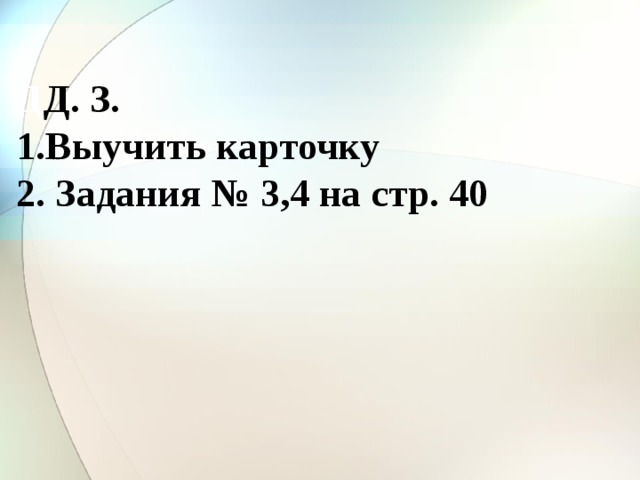 Д Д. З. Выучить карточку 2. Задания № 3,4 на стр. 40