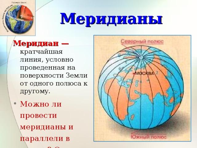 Меридианы Меридиан — кратчайшая линия, условно проведенная на поверхности Земли от одного полюса к другому. Можно ли провести меридианы и параллели в классе? Ответ поясните. Все меридианы представляют собой полуокружности, длина которых одинакова и равна 20000 км. 4