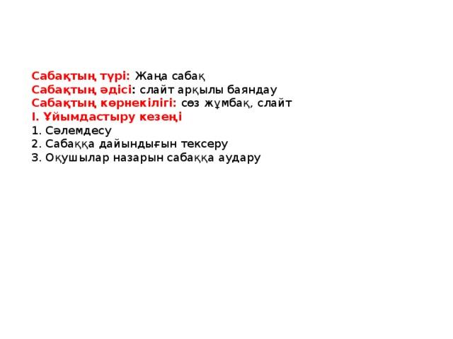 Сабақтың түрі:  Жаңа сабақ Сабақтың әдісі : слайт арқылы баяндау Сабақтың көрнекілігі: сөз жұмбақ, слайт І. Ұйымдастыру кезеңі 1. Сәлемдесу 2. Сабаққа дайындығын тексеру 3. Оқушылар назарын сабаққа аудару