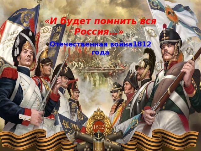 « И будет помнить вся Россия…» Отечественная война1812 года