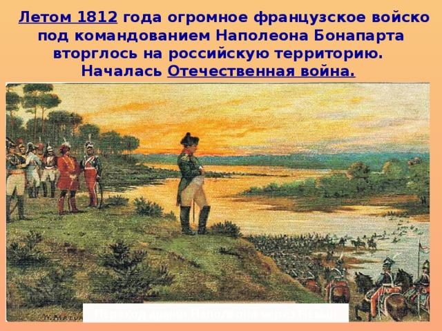 Летом 1812 года огромное французское войско под командованием Наполеона Бонапарта вторглось на российскую территорию. Началась Отечественная война.   Переход армии Наполеона через Неман