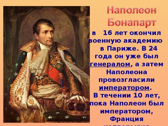 в 16 лет окончил военную академию  в Париже. В 24 года он уже был генералом , а затем Наполеона провозгласили императором . В течении 10 лет, пока Наполеон был императором, Франция непрерывно воевала.