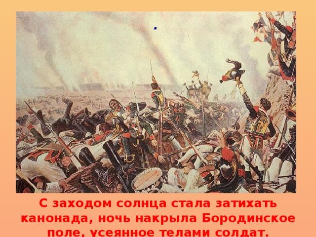 .   С заходом солнца стала затихать канонада, ночь накрыла Бородинское поле, усеянное телами солдат.