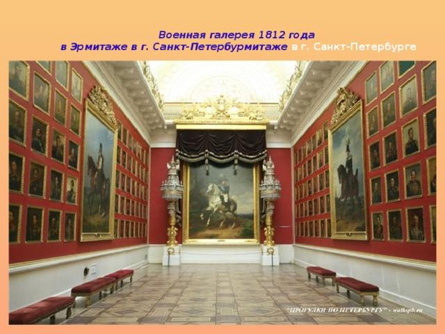 Военная галерея 1812 года  в Эрмитаже в г. Санкт-Петербурмитаже в г. Санкт-Петербурге