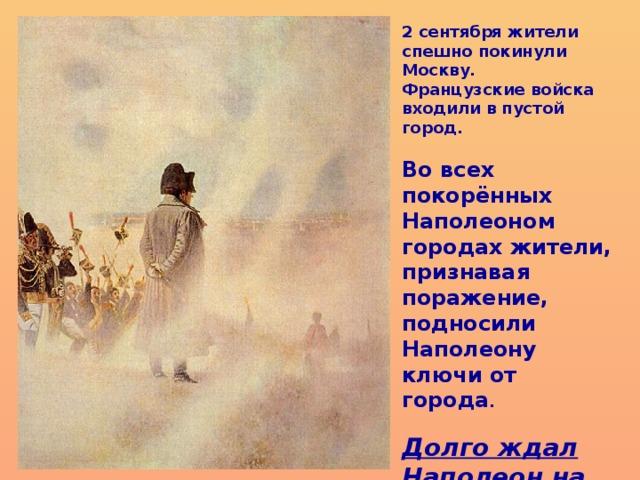 2 сентября жители спешно покинули Москву. Французские войска входили в пустой город.  Во всех покорённых Наполеоном городах жители, признавая поражение, подносили Наполеону ключи от города .  Долго ждал Наполеон на Поклонной горе, но никто ему ключи от Москвы