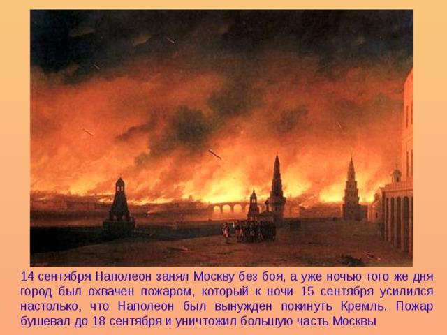 14 сентября Наполеон занял Москву без боя, а уже ночью того же дня город был охвачен пожаром, который к ночи 15 сентября усилился настолько, что Наполеон был вынужден покинуть Кремль. Пожар бушевал до 18 сентября и уничтожил большую часть Москвы