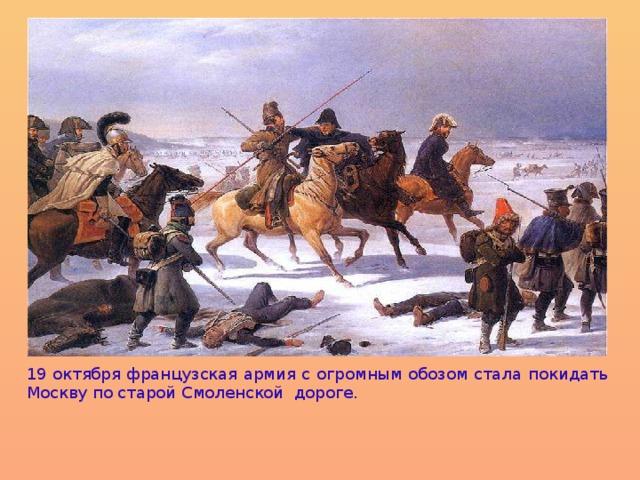 19 октября французская армия с огромным обозом стала покидать Москву по старой С моленской дороге .