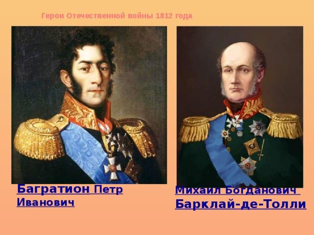 Герои Отечественной войны 1812 года Багратион Петр Иванович Михаил Богданович Барклай-де-Толли