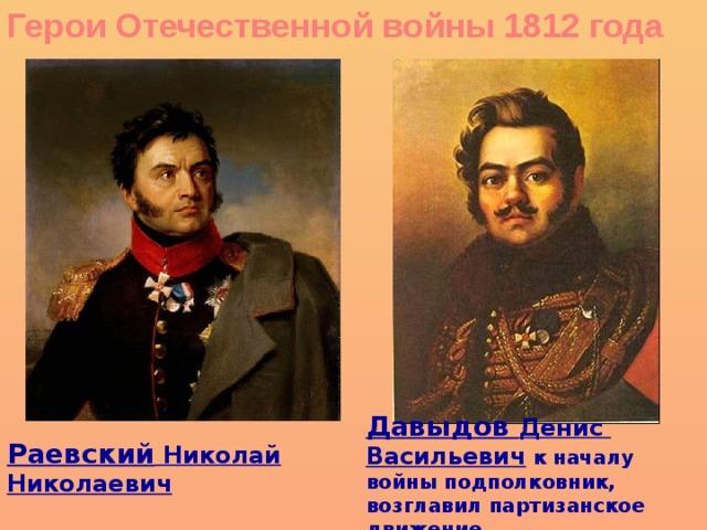 Герои Отечественной войны 1812 года Давыдов Денис Васильевич к началу войны подполковник, возглавил партизанское движение Раевский Николай Николаевич