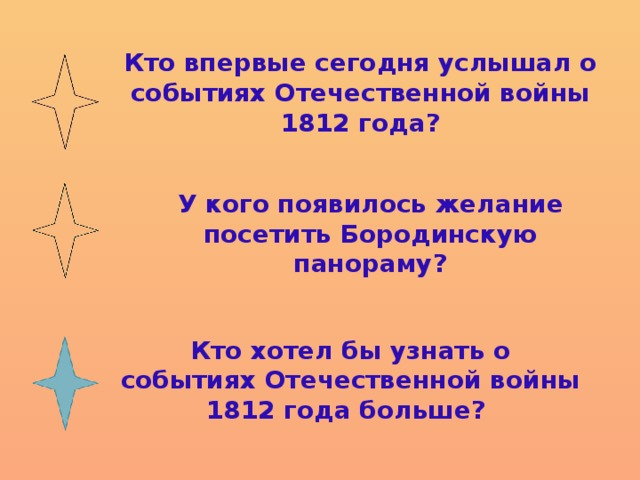 Кто впервые сегодня услышал о событиях Отечественной войны 1812 года? У кого появилось желание посетить Бородинскую панораму? Кто хотел бы узнать о событиях Отечественной войны 1812 года больше?