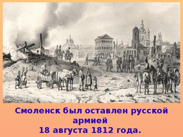 Смоленск был оставлен русской армией 18 августа 1812 года.