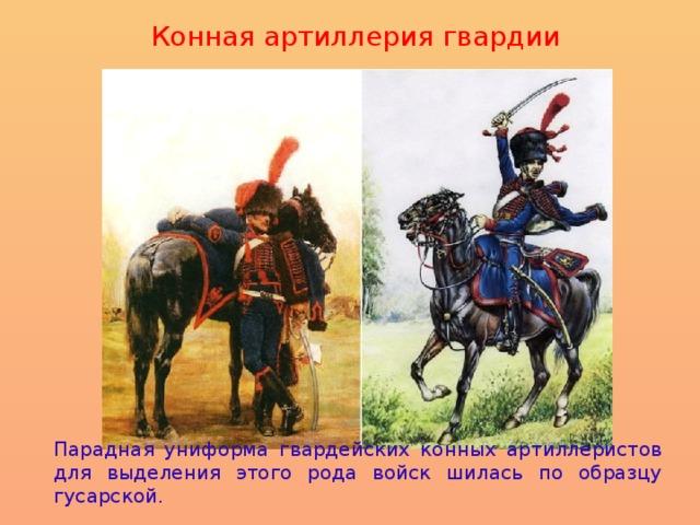 Конная артиллерия гвардии  Парадная униформа гвардейских конных артиллеристов для выделения этого рода войск шилась по образцу гусарской.