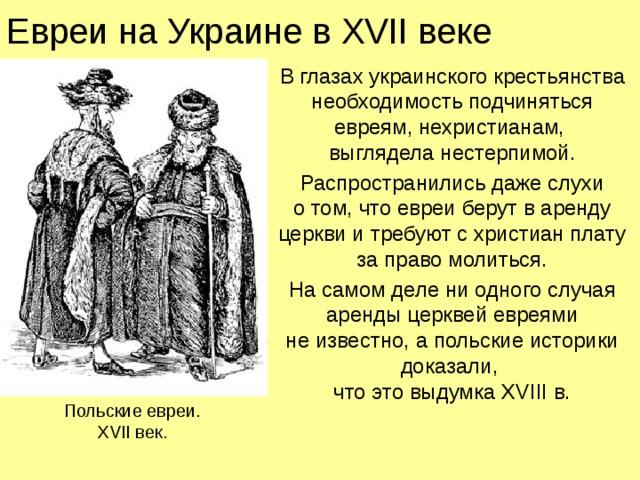 Евреи на Украине в XVII веке В глазах украинского крестьянства необходимость подчиняться евреям, нехристианам,  выглядела нестерпимой. Распространились даже слухи  о том, что евреи берут в аренду церкви и требуют с христиан плату за право молиться. На самом деле ни одного случая аренды церквей евреями  не известно, а польские историки доказали,  что это выдумка XVIII в. Польские евреи.  XVII век.