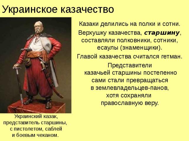 Украинское казачество Казаки делились на полки и сотни. Верхушку казачества, старшину , составляли полковники, сотники,  есаулы (знаменщики). Главой казачества считался гетман. Представители  казачьей старшины постепенно  сами стали превращаться  в землевладельцев-панов,  хотя сохраняли  православную веру. Украинский казак,  представитель старшины,  с пистолетом, саблей  и боевым чеканом.