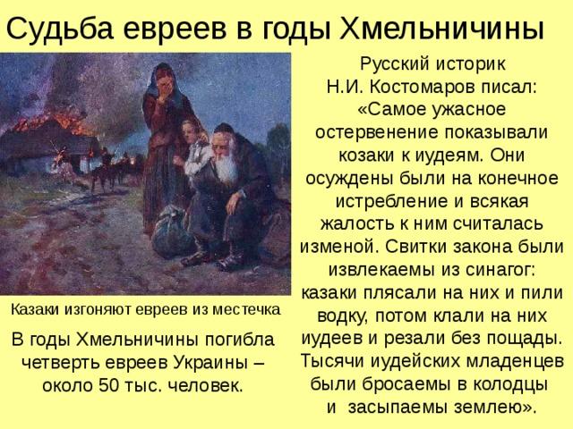 Судьба евреев в годы Хмельничины Русский историк  Н.И. Костомаров писал:  «Самое ужасное остервенение показывали козаки к иудеям. Они осуждены были на конечное истребление и всякая жалость к ним считалась изменой. Свитки закона были извлекаемы из синагог: казаки плясали на них и пили водку, потом клали на них иудеев и резали без пощады. Тысячи иудейских младенцев были бросаемы в колодцы  и засыпаемы землею». Казаки изгоняют евреев из местечка В годы Хмельничины погибла  четверть евреев Украины – около 50 тыс. человек.