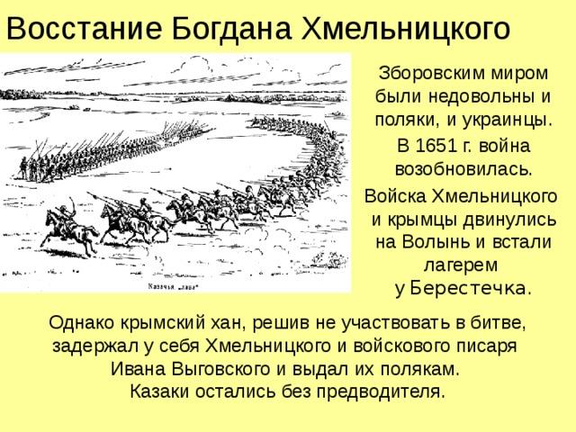 Восстание Богдана Хмельницкого Зборовским миром были недовольны и поляки, и украинцы. В 1651 г. война возобновилась. Войска Хмельницкого  и крымцы двинулись  на Волынь и встали лагерем  у Берестечка . Однако крымский хан, решив не участвовать в битве, задержал у себя Хмельницкого и войскового писаря  Ивана Выговского и выдал их полякам.  Казаки остались без предводителя.