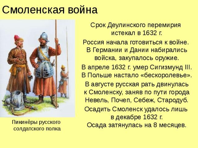 Смоленская война Срок Деулинского перемирия  истекал в 1632 г. Россия начала готовиться к войне.  В Германии и Дании набирались войска, закупалось оружие. В апреле 1632 г. умер Сигизмунд III.  В Польше настало «бескоролевье». В августе русская рать двинулась  к Смоленску, заняв по пути города Невель, Почеп, Себеж, Стародуб. Осадить Смоленск удалось лишь  в декабре 1632 г.  Осада затянулась на 8 месяцев. Пикинёры русского  солдатского полка