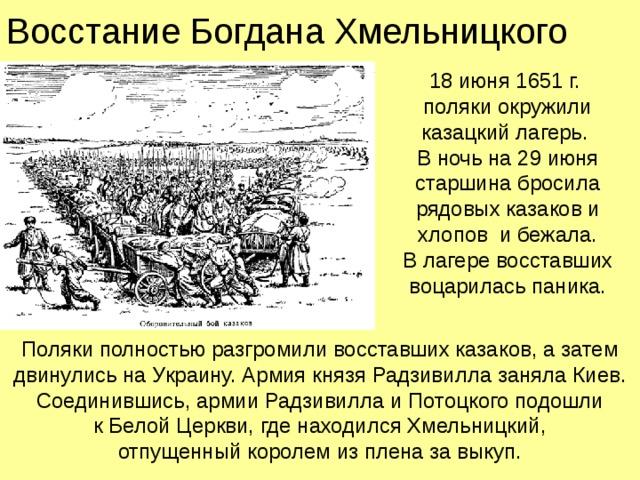 Восстание Богдана Хмельницкого 18 июня 1651 г.  поляки окружили казацкий лагерь.  В ночь на 29 июня старшина бросила рядовых казаков и хлопов и бежала.  В лагере восставших воцарилась паника. Поляки полностью разгромили восставших казаков, а затем двинулись на Украину. Армия князя Радзивилла заняла Киев. Соединившись, армии Радзивилла и Потоцкого подошли  к Белой Церкви, где находился Хмельницкий,  отпущенный королем из плена за выкуп.