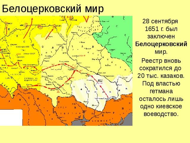 Белоцерковский мир 28 сентября  1651 г. был заключен Белоцерковский мир. Реестр вновь сократился до  20 тыс. казаков. Под властью гетмана  осталось лишь одно киевское воеводство.