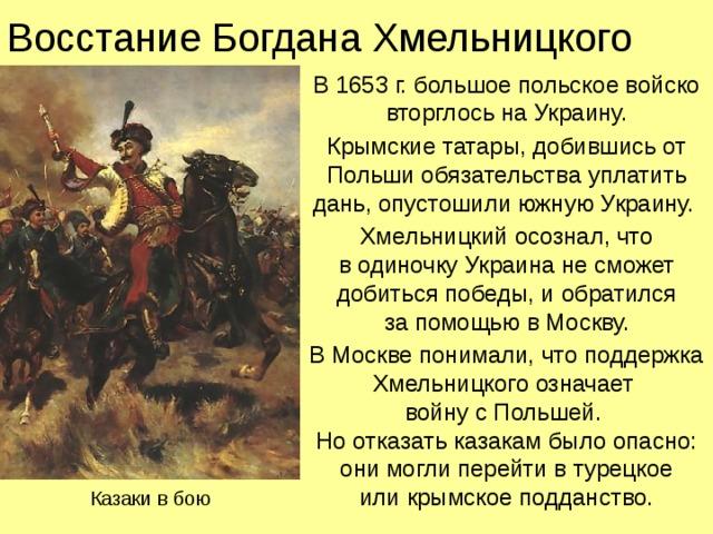 Восстание Богдана Хмельницкого В 1653 г. большое польское войско вторглось на Украину. Крымские татары, добившись от Польши обязательства уплатить дань, опустошили южную Украину. Хмельницкий осознал, что  в одиночку Украина не сможет добиться победы, и обратился  за помощью в Москву. В Москве понимали, что поддержка Хмельницкого означает  войну с Польшей.  Но отказать казакам было опасно: они могли перейти в турецкое  или крымское подданство. Казаки в бою