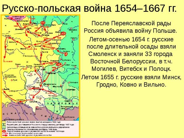 Русско-польская война 1654–1667 гг. После Переяславской рады Россия объявила войну Польше. Летом-осенью 1654 г. русские после длительной осады взяли Смоленск и заняли 33 города  Восточной Белоруссии, в т.ч. Могилев, Витебск и Полоцк. Летом 1655 г. русские взяли Минск, Гродно, Ковно и Вильно.