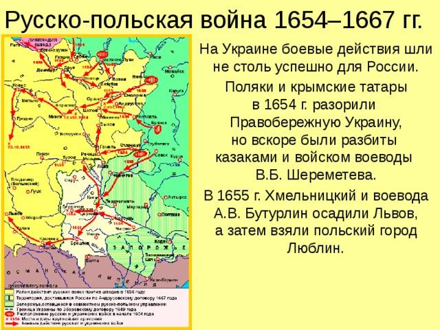 Русско-польская война 1654–1667 гг. На Украине боевые действия шли не столь успешно для России. Поляки и крымские татары  в 1654 г. разорили  Правобережную Украину,  но вскоре были разбиты  казаками и войском воеводы  В.Б. Шереметева. В 1655 г. Хмельницкий и воевода А.В. Бутурлин осадили Львов,  а затем взяли польский город Люблин.