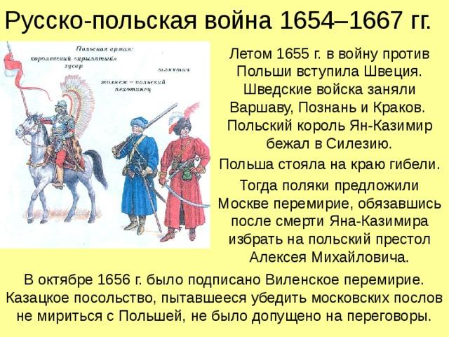 Русско-польская война 1654–1667 гг. Летом 1655 г. в войну против Польши вступила Швеция.  Шведские войска заняли Варшаву, Познань и Краков.  Польский король Ян-Казимир бежал в Силезию. Польша стояла на краю гибели. Тогда поляки предложили Москве перемирие, обязавшись после смерти Яна-Казимира избрать на польский престол Алексея Михайловича. В октябре 1656 г. было подписано Виленское перемирие. Казацкое посольство, пытавшееся убедить московских послов не мириться с Польшей, не было допущено на переговоры.
