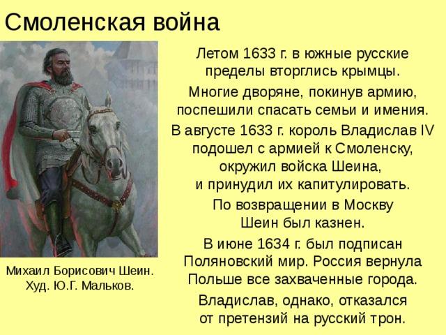 Смоленская война Летом 1633 г. в южные русские пределы вторглись крымцы. Многие дворяне, покинув армию, поспешили спасать семьи и имения. В августе 1633 г. король Владислав IV подошел с армией к Смоленску,  окружил войска Шеина,  и принудил их капитулировать. По возвращении в Москву  Шеин был казнен. В июне 1634 г. был подписан Поляновский мир. Россия вернула Польше все захваченные города. Владислав, однако, отказался  от претензий на русский трон. Михаил Борисович Шеин. Худ. Ю.Г. Мальков.