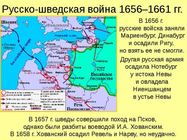 Русско-шведская война 1656–1661 гг. В 1656 г.  русские войска заняли Мариенбург, Динабург и осадили Ригу,  но взять ее не смогли. Другая русская армия осадила Нотебург  у истока Невы  и овладела Ниеншанцем  в устье Невы В 1657 г. шведы совершили поход на Псков,  однако были разбиты воеводой И.А. Хованским. В 1658 г. Хованский осадил Ревель и Нарву, но неудачно.