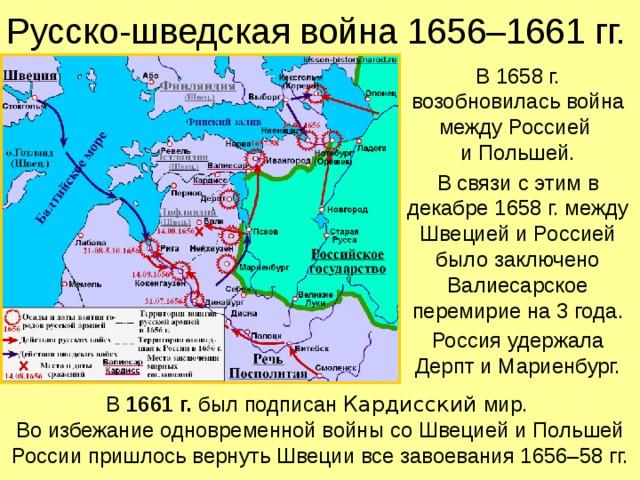 Русско-шведская война 1656–1661 гг. В 1658 г. возобновилась война между Россией  и Польшей. В связи с этим в декабре 1658 г. между Швецией и Россией было заключено Валиесарское перемирие на 3 года. Россия удержала Дерпт и Мариенбург. В 1661 г. был подписан Кардисский мир.  Во избежание одновременной войны со Швецией и Польшей России пришлось вернуть Швеции все завоевания 1656–58 гг.