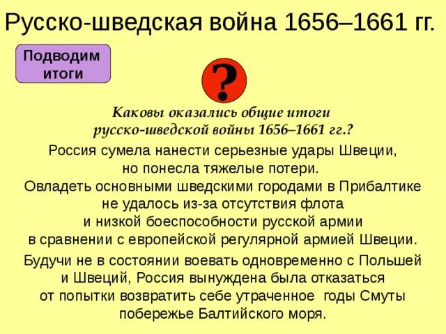 Русско-шведская война 1656–1661 гг.  Каковы оказались общие итоги  русско-шведской войны 1656–1661 гг.? Россия сумела нанести серьезные удары Швеции,  но понесла тяжелые потери.  Овладеть основными шведскими городами в Прибалтике  не удалось из-за отсутствия флота  и низкой боеспособности русской армии  в сравнении с европейской регулярной армией Швеции. Будучи не в состоянии воевать одновременно с Польшей  и Швеций, Россия вынуждена была отказаться  от попытки возвратить себе утраченное годы Смуты побережье Балтийского моря. Подводим  итоги ?