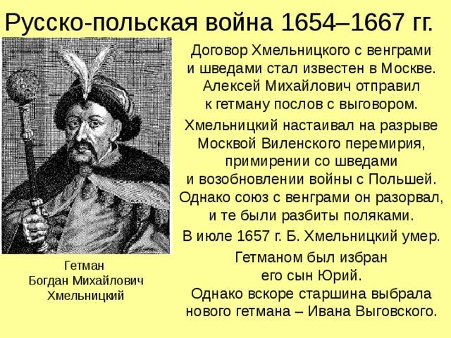 Русско-польская война 1654–1667 гг. Договор Хмельницкого с венграми  и шведами стал известен в Москве. Алексей Михайлович отправил  к гетману послов с выговором. Хмельницкий настаивал на разрыве Москвой Виленского перемирия, примирении со шведами  и возобновлении войны с Польшей. Однако союз с венграми он разорвал, и те были разбиты поляками. В июле 1657 г. Б. Хмельницкий умер. Гетманом был избран  его сын Юрий.  Однако вскоре старшина выбрала нового гетмана – Ивана Выговского. Гетман  Богдан Михайлович Хмельницкий