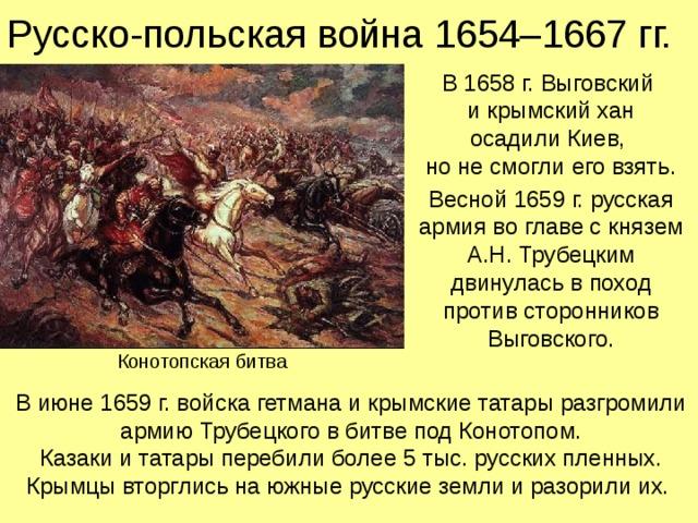 Русско-польская война 1654–1667 гг. В 1658 г. Выговский  и крымский хан  осадили Киев,  но не смогли его взять. Весной 1659 г. русская армия во главе с князем А.Н. Трубецким двинулась в поход против сторонников Выговского. Конотопская битва В июне 1659 г. войска гетмана и крымские татары разгромили армию Трубецкого в битве под Конотопом. Казаки и татары перебили более 5 тыс. русских пленных.  Крымцы вторглись на южные русские земли и разорили их.
