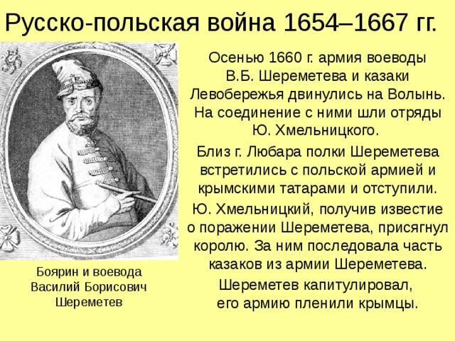 Русско-польская война 1654–1667 гг. Осенью 1660 г. армия воеводы  В.Б. Шереметева и казаки Левобережья двинулись на Волынь.  На соединение с ними шли отряды Ю. Хмельницкого. Близ г. Любара полки Шереметева встретились с польской армией и крымскими татарами и отступили. Ю. Хмельницкий, получив известие  о поражении Шереметева, присягнул королю. За ним последовала часть казаков из армии Шереметева. Шереметев капитулировал,  его армию пленили крымцы. Боярин и воевода Василий Борисович Шереметев