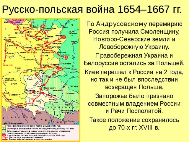 Русско-польская война 1654–1667 гг. По Андрусовскому перемирию Россия получила Смоленщину, Новгоро-Северские земли и Левобережную Украину. Правобережная Украина и Белоруссия остались за Польшей. Киев перешел к России на 2 года, но так и не был впоследствии возвращен Польше. Запорожье было признано совместным владением России  и Речи Посполитой. Такое положение сохранилось  до 70-х гг. XVIII в.