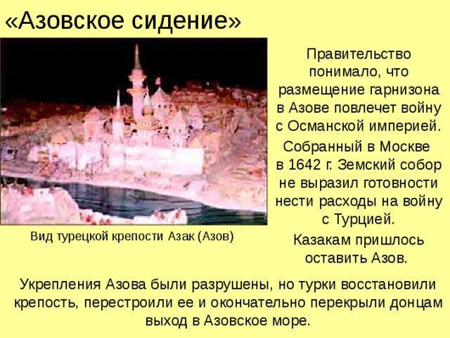 «Азовское сидение» Правительство понимало, что размещение гарнизона  в Азове повлечет войну  с Османской империей. Собранный в Москве  в 1642 г. Земский собор не выразил готовности нести расходы на войну с Турцией. Казакам пришлось оставить Азов. Вид турецкой крепости Азак (Азов) Укрепления Азова были разрушены, но турки восстановили крепость, перестроили ее и окончательно перекрыли донцам выход в Азовское море.