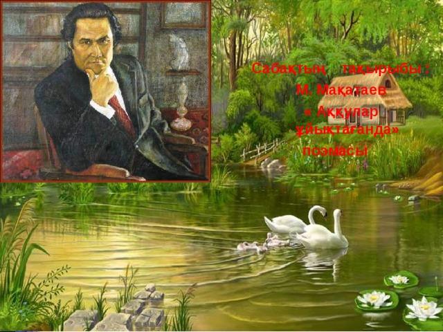 Сабақтың тақырыбы :  М. Мақатаев « Аққулар ұйықтағанда»  поэмасы  Сабақтың тақырыбы :  М. Мақатаев « Аққулар ұйықтағанда»  поэмасы  «Аққу -киелі құс»