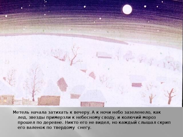 Метель начала затихать к вечеру. А к ночи небо зазеленело, как лед, звезды примерзли к небесному своду, и колючий мороз прошел по деревне. Никто его не видел, но каждый слышал скрип его валенок по твердому снегу.