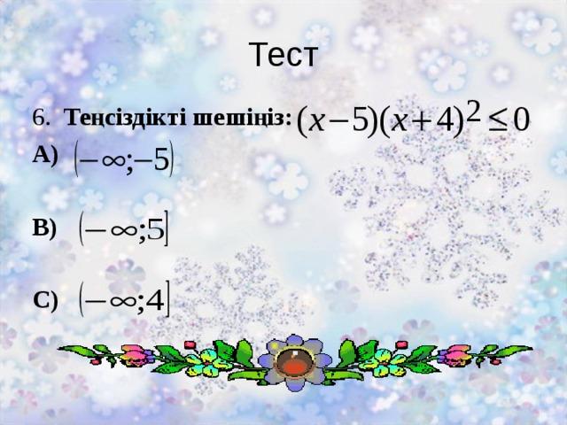 Тест 6. Теңсіздікті шешіңіз: А)  В)  С)