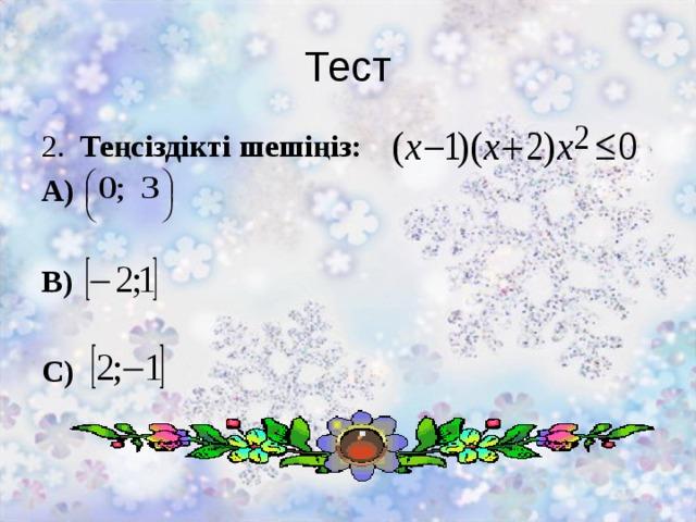 Тест 2. Теңсіздікті шешіңіз: А)  В)  С)