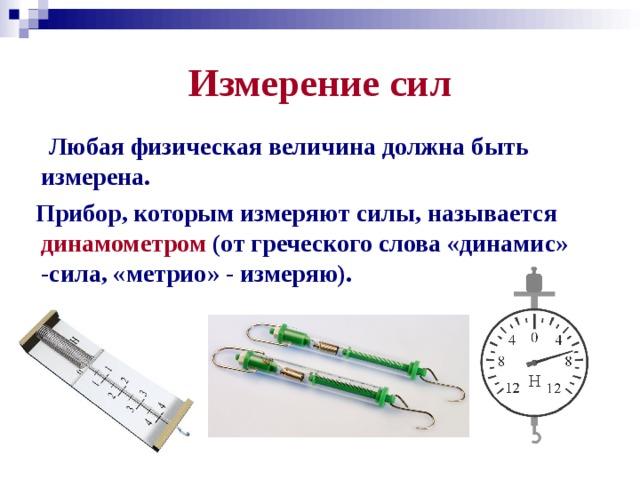 Измерение сил  Любая физическая величина должна быть измерена.  Прибор, которым измеряют силы, называется динамометром (от греческого слова «динамис» -сила, «метрио» - измеряю).